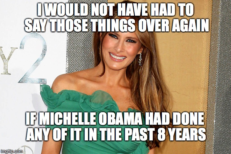 Melania Speaks Truth | I WOULD NOT HAVE HAD TO SAY THOSE THINGS OVER AGAIN IF MICHELLE OBAMA HAD DONE ANY OF IT IN THE PAST 8 YEARS | image tagged in donald trump,melania trump,michelle obama | made w/ Imgflip meme maker