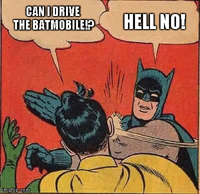 Batman Slapping Robin | CAN I DRIVE THE BATMOBILE!? HELL NO!  | image tagged in memes,batman slapping robin | made w/ Imgflip meme maker