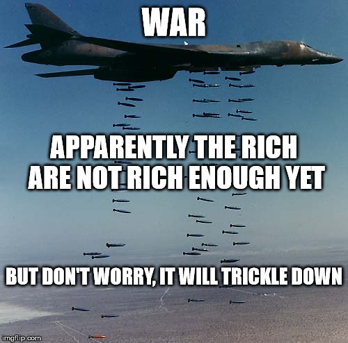 War | WAR APPARENTLY THE RICH ARE NOT RICH ENOUGH YET BUT DON'T WORRY, IT WILL TRICKLE DOWN | image tagged in war,rich,trickle down,murder,terrorism,america | made w/ Imgflip meme maker