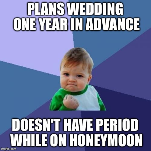 Success Kid Meme | PLANS WEDDING ONE YEAR IN ADVANCE DOESN'T HAVE PERIOD WHILE ON HONEYMOON | image tagged in memes,success kid | made w/ Imgflip meme maker