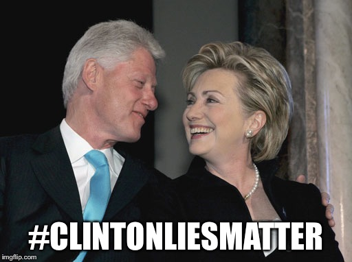 They matter! | #CLINTONLIESMATTER | image tagged in bill and hillary clinton,lies,hillary clinton,election 2016 | made w/ Imgflip meme maker