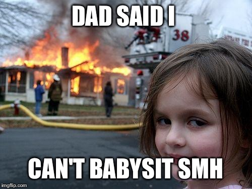 Disaster Girl Meme | DAD SAID I CAN'T BABYSIT SMH | image tagged in memes,disaster girl | made w/ Imgflip meme maker