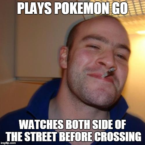 Good Guy Greg Meme | PLAYS POKEMON GO WATCHES BOTH SIDE OF THE STREET BEFORE CROSSING | image tagged in memes,good guy greg | made w/ Imgflip meme maker