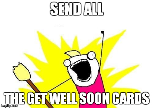 X All The Y Meme | SEND ALL THE GET WELL SOON CARDS | image tagged in memes,x all the y | made w/ Imgflip meme maker