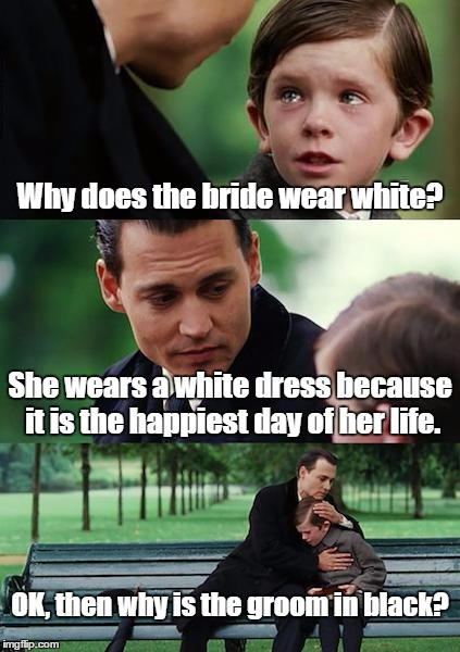 Finding Neverland Meme | Why does the bride wear white? She wears a white dress because it is the happiest day of her life. OK, then why is the groom in black? | image tagged in memes,finding neverland | made w/ Imgflip meme maker