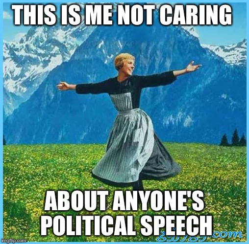 This is me not caring | THIS IS ME NOT CARING ABOUT ANYONE'S POLITICAL SPEECH | image tagged in this is me not caring | made w/ Imgflip meme maker