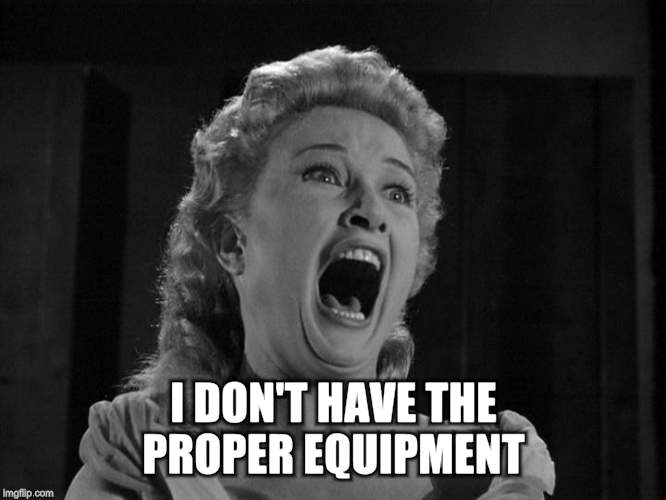 I DON'T HAVE THE PROPER EQUIPMENT | made w/ Imgflip meme maker