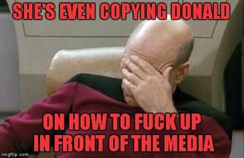 Captain Picard Facepalm Meme | SHE'S EVEN COPYING DONALD ON HOW TO F**K UP IN FRONT OF THE MEDIA | image tagged in memes,captain picard facepalm | made w/ Imgflip meme maker