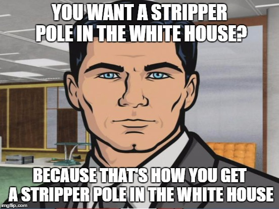 YOU WANT A STRIPPER POLE IN THE WHITE HOUSE? BECAUSE THAT'S HOW YOU GET A STRIPPER POLE IN THE WHITE HOUSE | made w/ Imgflip meme maker