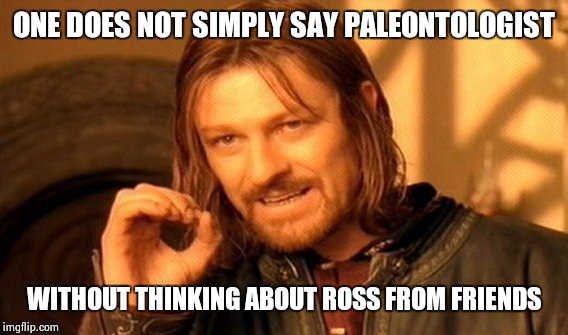 One Does Not Simply Meme | ONE DOES NOT SIMPLY SAY PALEONTOLOGIST WITHOUT THINKING ABOUT ROSS FROM FRIENDS | image tagged in memes,one does not simply | made w/ Imgflip meme maker