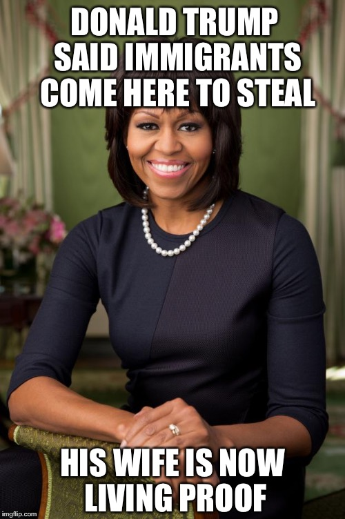 michelle obama | DONALD TRUMP SAID IMMIGRANTS COME HERE TO STEAL HIS WIFE IS NOW LIVING PROOF | image tagged in memes,michelle obama,donald trump,melania trump,politics,trump | made w/ Imgflip meme maker