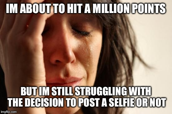 Thanks a lot spursfan :(  | IM ABOUT TO HIT A MILLION POINTS BUT IM STILL STRUGGLING WITH THE DECISION TO POST A SELFIE OR NOT | image tagged in memes,first world problems | made w/ Imgflip meme maker