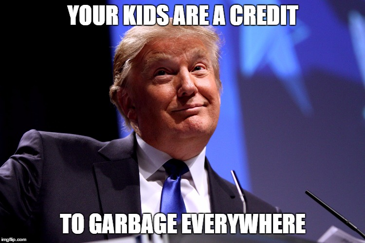 Donald Trump No2 | YOUR KIDS ARE A CREDIT TO GARBAGE EVERYWHERE | image tagged in donald trump no2 | made w/ Imgflip meme maker