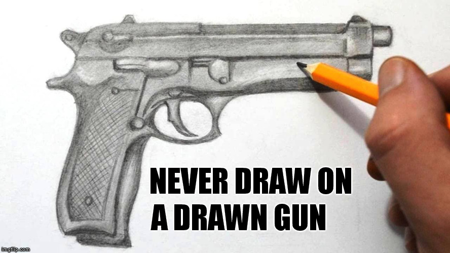 Draw A Gun | NEVER DRAW ON A DRAWN GUN | image tagged in draw a gun | made w/ Imgflip meme maker