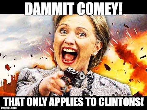 Hillary Kill It | DAMMIT COMEY! THAT ONLY APPLIES TO CLINTONS! | image tagged in hillary kill it | made w/ Imgflip meme maker
