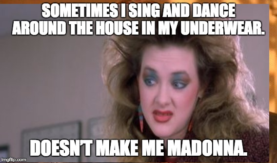 Cusack Working Girl quote | SOMETIMES I SING AND DANCE AROUND THE HOUSE IN MY UNDERWEAR. DOESN'T MAKE ME MADONNA. | image tagged in madonna | made w/ Imgflip meme maker