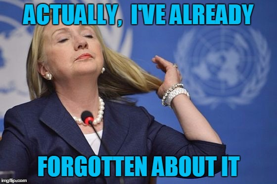 Hillary | ACTUALLY,  I'VE ALREADY FORGOTTEN ABOUT IT | image tagged in hillary | made w/ Imgflip meme maker