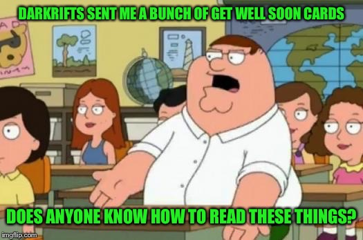 DARKRIFTS SENT ME A BUNCH OF GET WELL SOON CARDS DOES ANYONE KNOW HOW TO READ THESE THINGS? | made w/ Imgflip meme maker