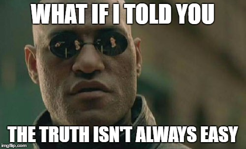 Liberals And Conservatives Alike Could Do To Remember This | WHAT IF I TOLD YOU THE TRUTH ISN'T ALWAYS EASY | image tagged in memes,matrix morpheus,liberals,conservatives,truth,olympianproduct | made w/ Imgflip meme maker