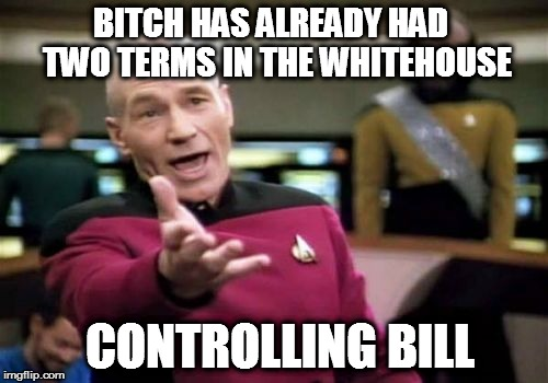 Picard Wtf Meme | B**CH HAS ALREADY HAD  TWO TERMS IN THE WHITEHOUSE CONTROLLING BILL | image tagged in memes,picard wtf | made w/ Imgflip meme maker