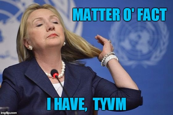 Hillary | MATTER O' FACT I HAVE,  TYVM | image tagged in hillary | made w/ Imgflip meme maker