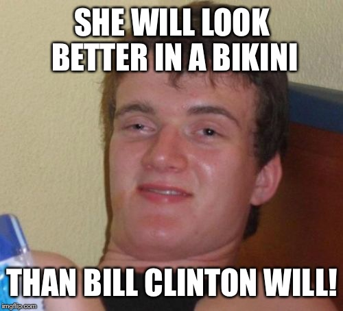 10 Guy Meme | SHE WILL LOOK BETTER IN A BIKINI THAN BILL CLINTON WILL! | image tagged in memes,10 guy | made w/ Imgflip meme maker