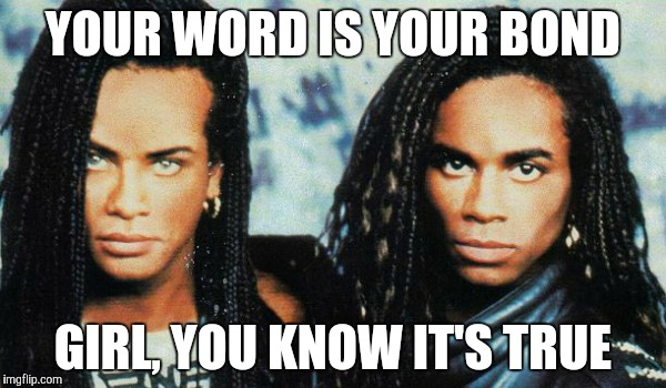 Milli Vanilli |  YOUR WORD IS YOUR BOND; GIRL, YOU KNOW IT'S TRUE | image tagged in milli vanilli | made w/ Imgflip meme maker