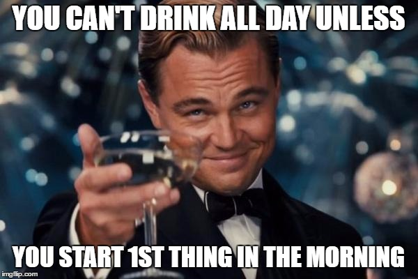 Leonardo Dicaprio Cheers Meme | YOU CAN'T DRINK ALL DAY UNLESS YOU START 1ST THING IN THE MORNING | image tagged in memes,leonardo dicaprio cheers | made w/ Imgflip meme maker