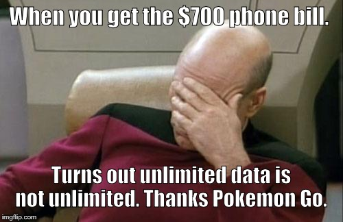 Captain Picard Facepalm Meme | When you get the $700 phone bill. Turns out unlimited data is not unlimited. Thanks Pokemon Go. | image tagged in memes,captain picard facepalm | made w/ Imgflip meme maker