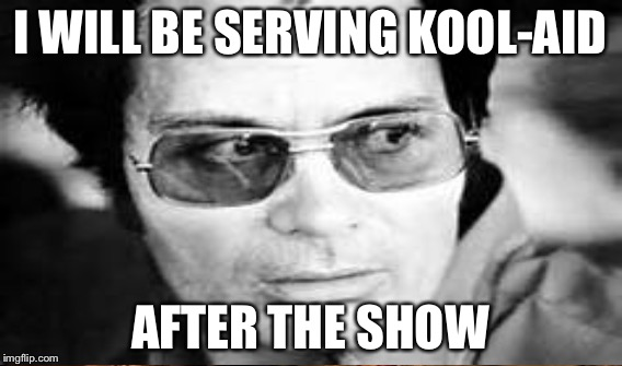 I WILL BE SERVING KOOL-AID AFTER THE SHOW | made w/ Imgflip meme maker