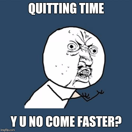 Y U No Meme | QUITTING TIME Y U NO COME FASTER? | image tagged in memes,y u no | made w/ Imgflip meme maker