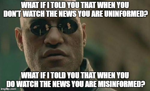 Matrix Morpheus Meme | WHAT IF I TOLD YOU THAT WHEN YOU DON'T WATCH THE NEWS YOU ARE UNINFORMED? WHAT IF I TOLD YOU THAT WHEN YOU DO WATCH THE NEWS YOU ARE MISINFO | image tagged in memes,matrix morpheus | made w/ Imgflip meme maker