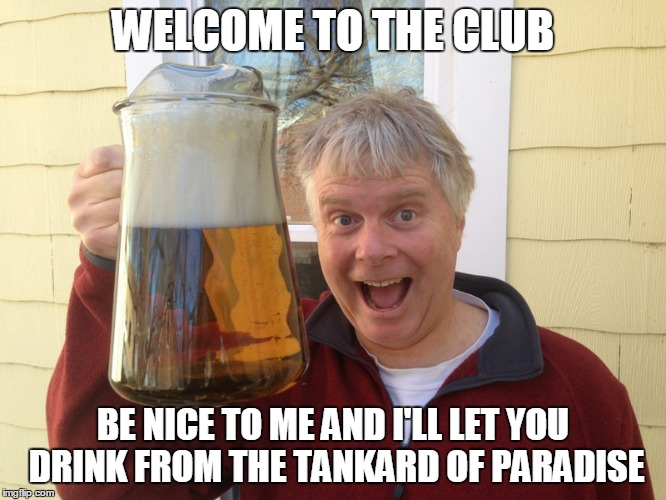 WELCOME TO THE CLUB BE NICE TO ME AND I'LL LET YOU DRINK FROM THE TANKARD OF PARADISE | made w/ Imgflip meme maker