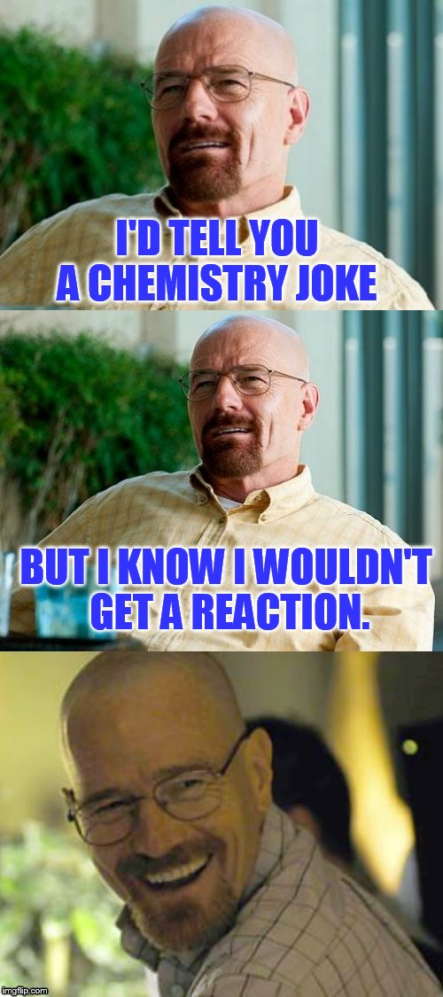 Breaking Bad Pun | I'D TELL YOU A CHEMISTRY JOKE BUT I KNOW I WOULDN'T GET A REACTION. | image tagged in breaking bad pun,breaking bad,funny meme,bad pun,chemistry,jokes | made w/ Imgflip meme maker