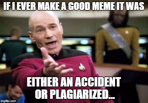 Picard Wtf Meme | IF I EVER MAKE A GOOD MEME IT WAS EITHER AN ACCIDENT OR PLAGIARIZED... | image tagged in memes,picard wtf | made w/ Imgflip meme maker
