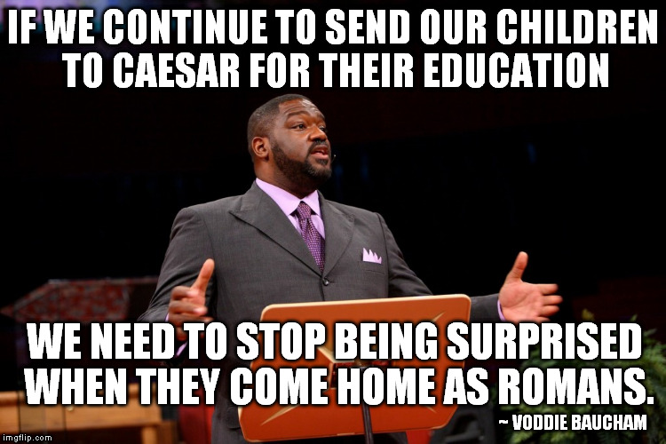 IF WE CONTINUE TO SEND OUR CHILDREN TO CAESAR FOR THEIR EDUCATION WE NEED TO STOP BEING SURPRISED WHEN THEY COME HOME AS ROMANS. ~ VODDIE BA | made w/ Imgflip meme maker