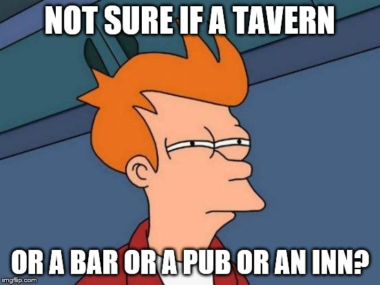 Futurama Fry Meme | NOT SURE IF A TAVERN OR A BAR OR A PUB OR AN INN? | image tagged in memes,futurama fry | made w/ Imgflip meme maker