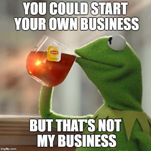 YOU COULD START YOUR OWN BUSINESS BUT THAT'S NOT MY BUSINESS | image tagged in memes,but thats none of my business,kermit the frog | made w/ Imgflip meme maker