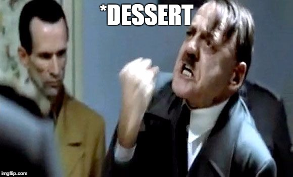 *DESSERT | image tagged in hitler's rant | made w/ Imgflip meme maker