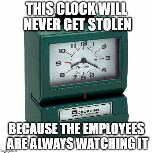 THIS CLOCK WILL NEVER GET STOLEN BECAUSE THE EMPLOYEES ARE ALWAYS WATCHING IT | made w/ Imgflip meme maker