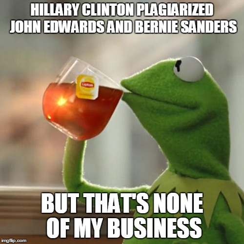 But Thats None Of My Business Meme | HILLARY CLINTON PLAGIARIZED JOHN EDWARDS AND BERNIE SANDERS BUT THAT'S NONE OF MY BUSINESS | image tagged in memes,but thats none of my business,kermit the frog,AdviceAnimals | made w/ Imgflip meme maker