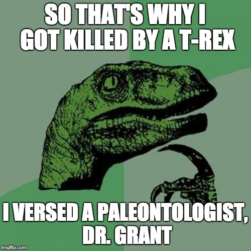 Philosoraptor Meme | SO THAT'S WHY I GOT KILLED BY A T-REX I VERSED A PALEONTOLOGIST, DR. GRANT | image tagged in memes,philosoraptor | made w/ Imgflip meme maker
