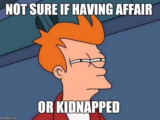Futurama Fry Meme | NOT SURE IF HAVING AFFAIR OR KIDNAPPED | image tagged in memes,futurama fry | made w/ Imgflip meme maker