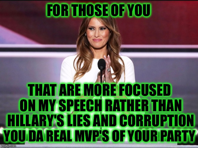 Melania trump meme | FOR THOSE OF YOU THAT ARE MORE FOCUSED ON MY SPEECH RATHER THAN HILLARY'S LIES AND CORRUPTION YOU DA REAL MVP'S OF YOUR PARTY | image tagged in melania trump meme,hillary | made w/ Imgflip meme maker