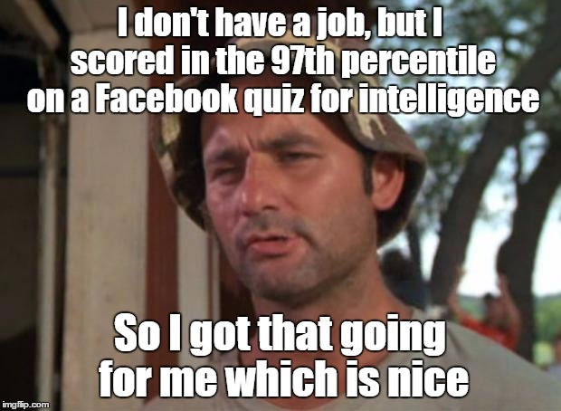 I may be smart, but I'm not Mensa smart. |  I don't have a job, but I scored in the 97th percentile on a Facebook quiz for intelligence; So I got that going for me which is nice | image tagged in memes,so i got that goin for me which is nice,facebook quiz | made w/ Imgflip meme maker