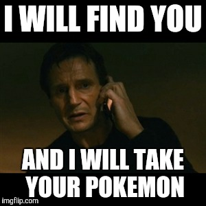 Liam Neeson Taken Meme | I WILL FIND YOU AND I WILL TAKE YOUR POKEMON | image tagged in memes,liam neeson taken | made w/ Imgflip meme maker