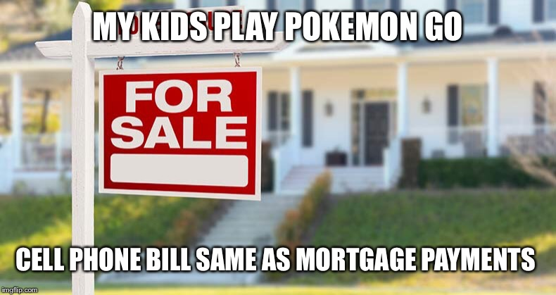 MY KIDS PLAY POKEMON GO CELL PHONE BILL SAME AS MORTGAGE PAYMENTS | made w/ Imgflip meme maker