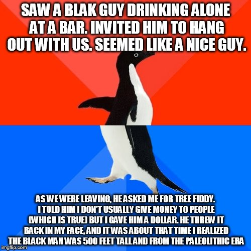 Socially Awesome Awkward Penguin Meme |  SAW A BLAK GUY DRINKING ALONE AT A BAR. INVITED HIM TO HANG OUT WITH US. SEEMED LIKE A NICE GUY. AS WE WERE LEAVING, HE ASKED ME FOR TREE FIDDY. I TOLD HIM I DON'T USUALLY GIVE MONEY TO PEOPLE (WHICH IS TRUE) BUT I GAVE HIM A DOLLAR. HE THREW IT BACK IN MY FACE, AND IT WAS ABOUT THAT TIME I REALIZED THE BLACK MAN WAS 500 FEET TALL AND FROM THE PALEOLITHIC ERA | image tagged in memes,socially awesome awkward penguin | made w/ Imgflip meme maker