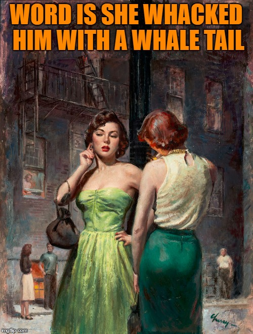 WORD IS SHE WHACKED HIM WITH A WHALE TAIL | made w/ Imgflip meme maker