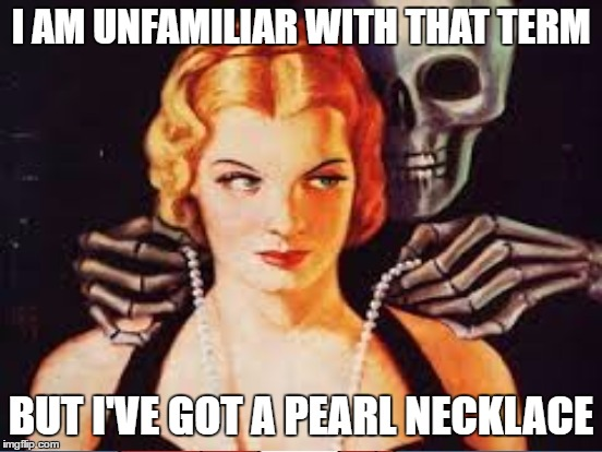 I AM UNFAMILIAR WITH THAT TERM BUT I'VE GOT A PEARL NECKLACE | made w/ Imgflip meme maker